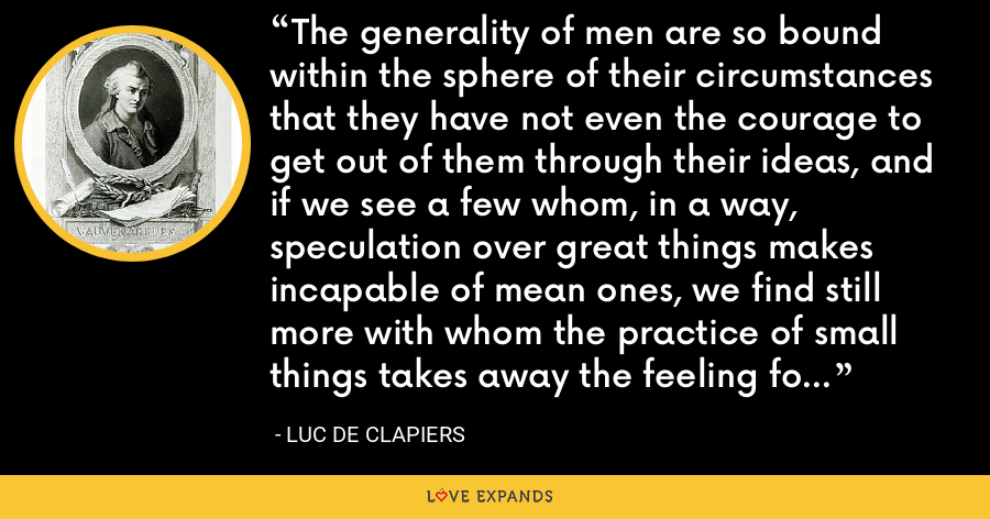 The generality of men are so bound within the sphere of their circumstances that they have not even the courage to get out of them through their ideas, and if we see a few whom, in a way, speculation over great things makes incapable of mean ones, we find still more with whom the practice of small things takes away the feeling for great ones. - Luc de Clapiers