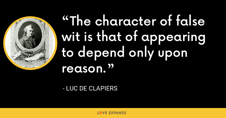 The character of false wit is that of appearing to depend only upon reason. - Luc de Clapiers