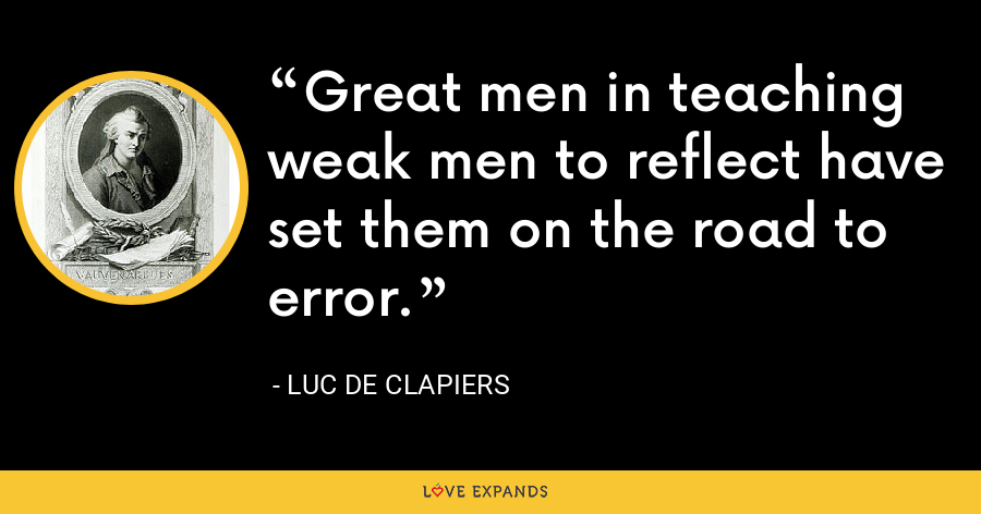 Great men in teaching weak men to reflect have set them on the road to error. - Luc de Clapiers