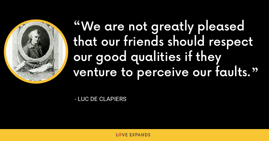 We are not greatly pleased that our friends should respect our good qualities if they venture to perceive our faults. - Luc de Clapiers