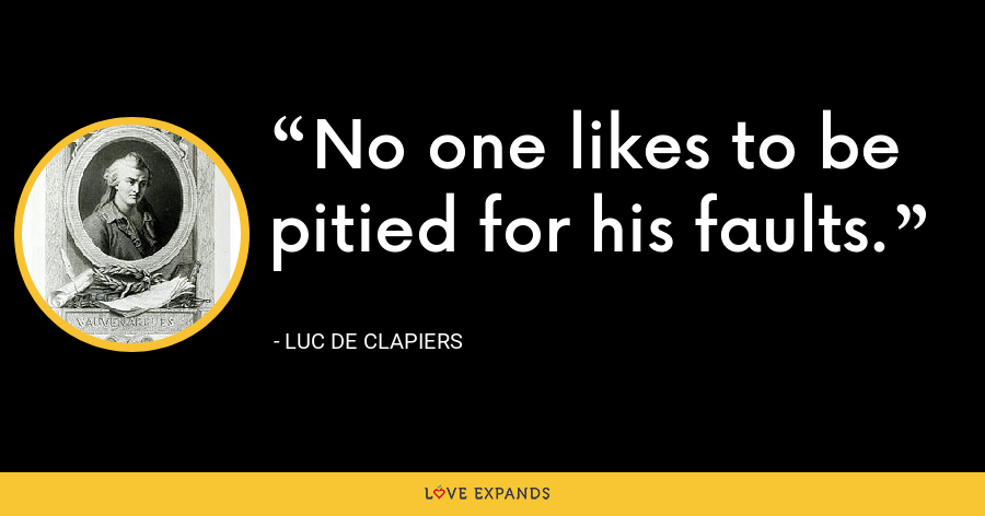 No one likes to be pitied for his faults. - Luc de Clapiers