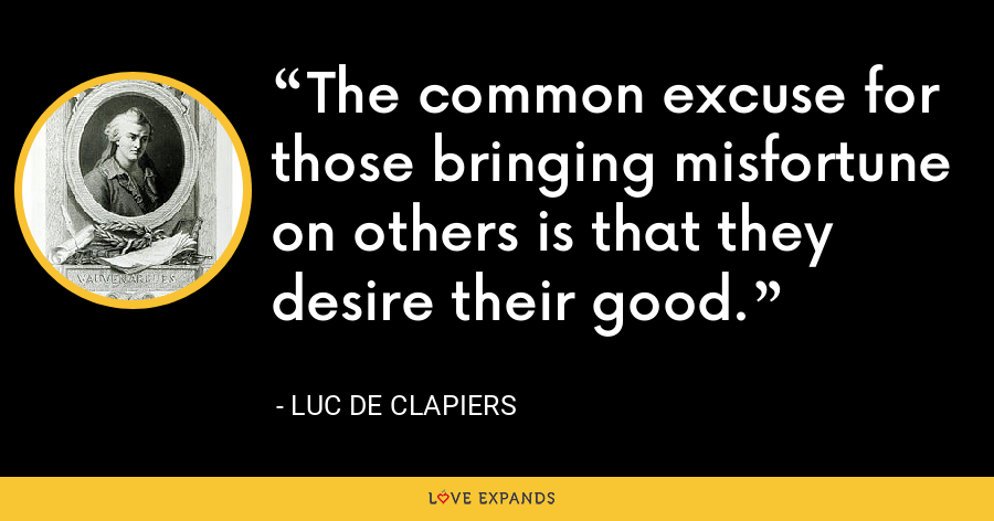 The common excuse for those bringing misfortune on others is that they desire their good. - Luc de Clapiers