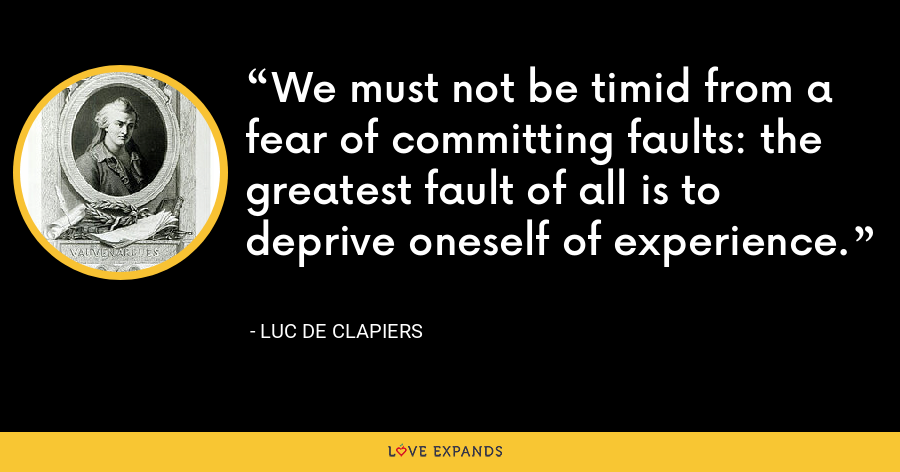 We must not be timid from a fear of committing faults: the greatest fault of all is to deprive oneself of experience. - Luc de Clapiers