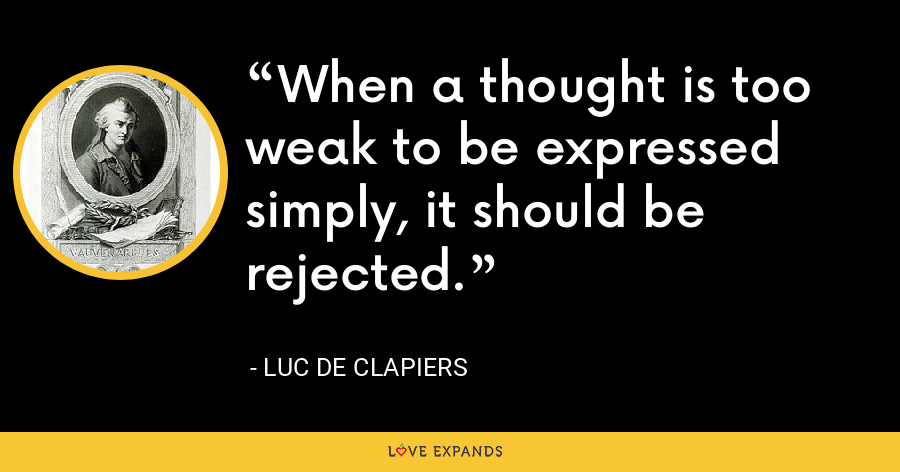 When a thought is too weak to be expressed simply, it should be rejected. - Luc de Clapiers