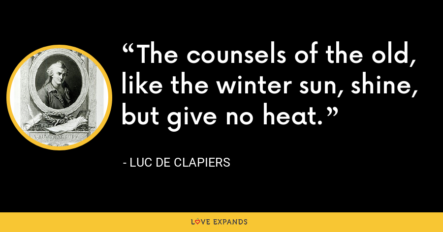 The counsels of the old, like the winter sun, shine, but give no heat. - Luc de Clapiers