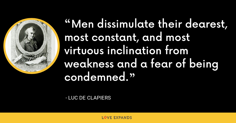 Men dissimulate their dearest, most constant, and most virtuous inclination from weakness and a fear of being condemned. - Luc de Clapiers
