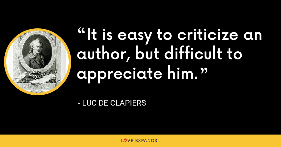 It is easy to criticize an author, but difficult to appreciate him. - Luc de Clapiers