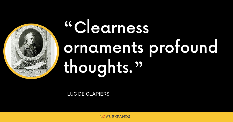 Clearness ornaments profound thoughts. - Luc de Clapiers