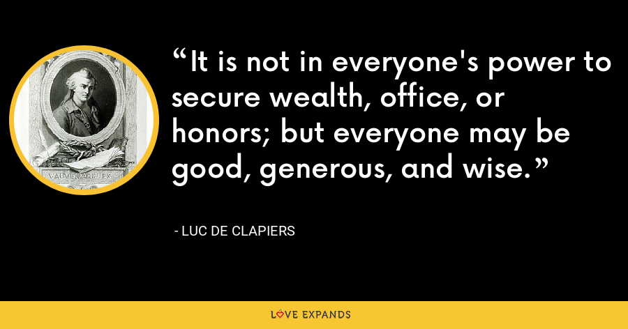 It is not in everyone's power to secure wealth, office, or honors; but everyone may be good, generous, and wise. - Luc de Clapiers