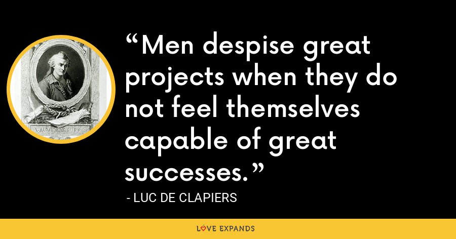 Men despise great projects when they do not feel themselves capable of great successes. - Luc de Clapiers