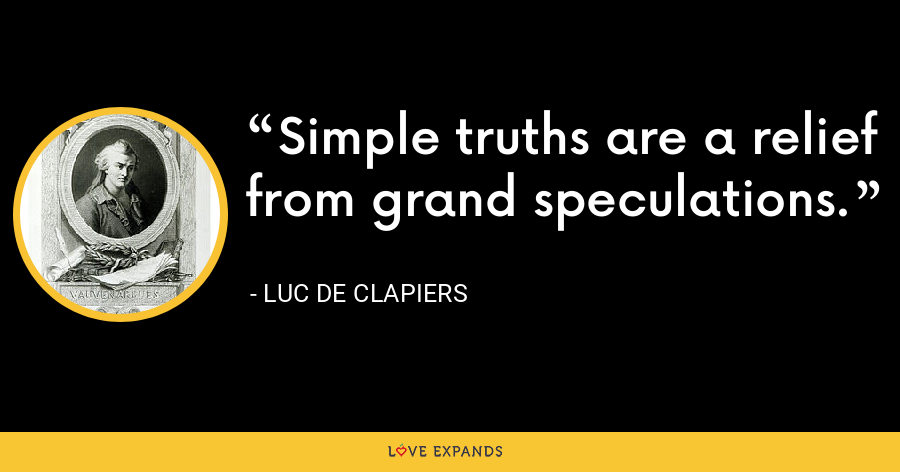 Simple truths are a relief from grand speculations. - Luc de Clapiers