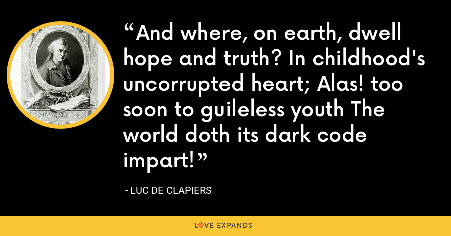 And where, on earth, dwell hope and truth? In childhood's uncorrupted heart; Alas! too soon to guileless youth The world doth its dark code impart! - Luc de Clapiers