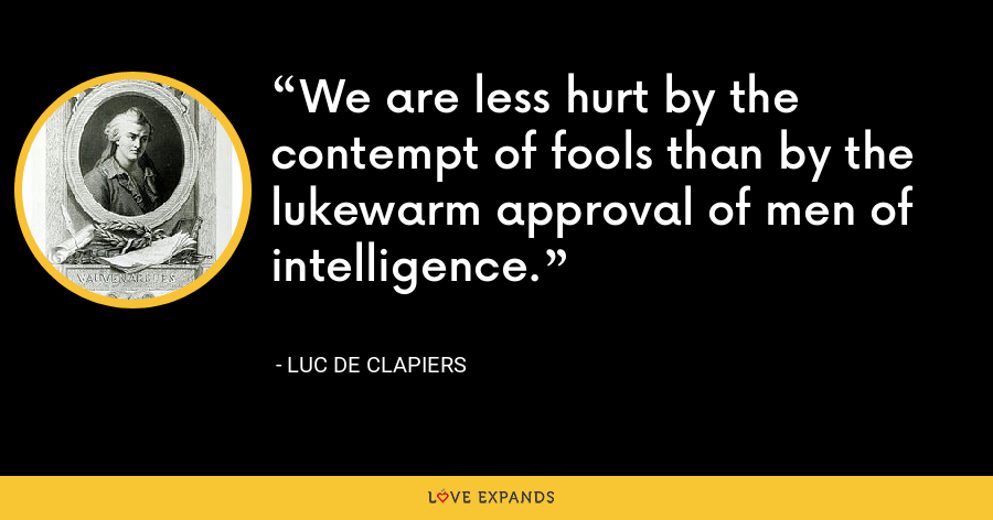 We are less hurt by the contempt of fools than by the lukewarm approval of men of intelligence. - Luc de Clapiers