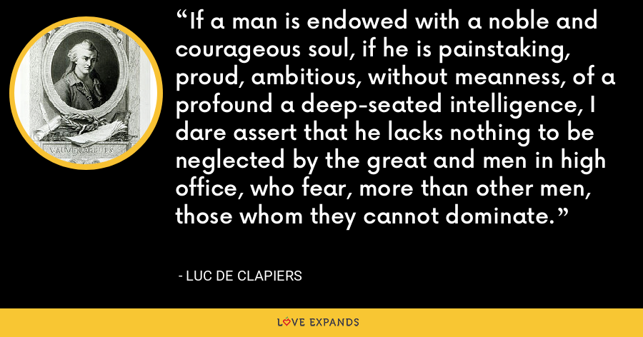 If a man is endowed with a noble and courageous soul, if he is painstaking, proud, ambitious, without meanness, of a profound a deep-seated intelligence, I dare assert that he lacks nothing to be neglected by the great and men in high office, who fear, more than other men, those whom they cannot dominate. - Luc de Clapiers
