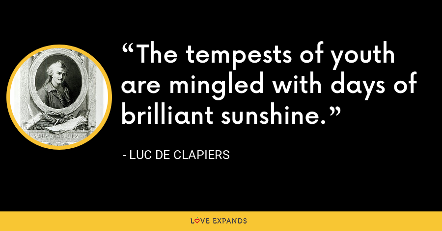 The tempests of youth are mingled with days of brilliant sunshine. - Luc de Clapiers