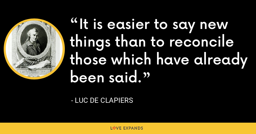 It is easier to say new things than to reconcile those which have already been said. - Luc de Clapiers