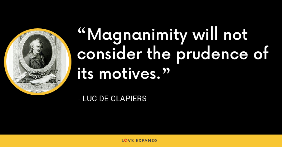 Magnanimity will not consider the prudence of its motives. - Luc de Clapiers
