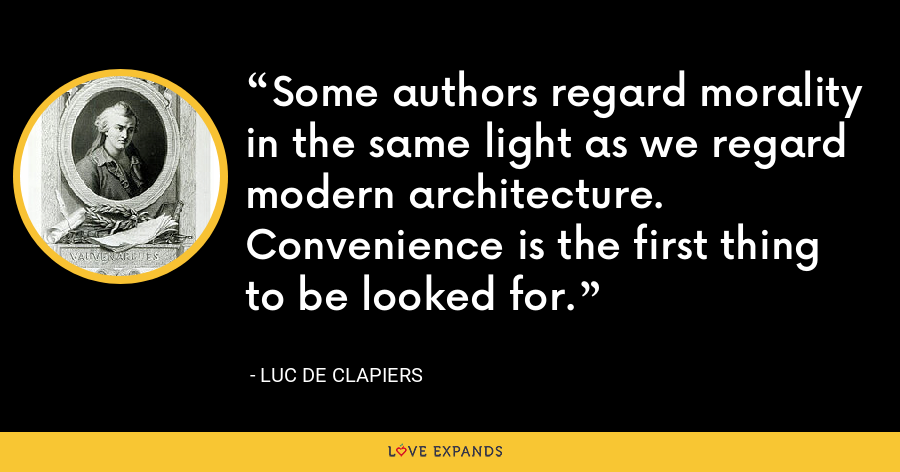 Some authors regard morality in the same light as we regard modern architecture. Convenience is the first thing to be looked for. - Luc de Clapiers
