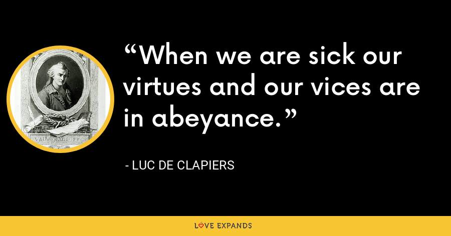 When we are sick our virtues and our vices are in abeyance. - Luc de Clapiers