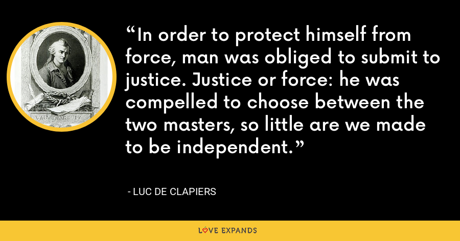 In order to protect himself from force, man was obliged to submit to justice. Justice or force: he was compelled to choose between the two masters, so little are we made to be independent. - Luc de Clapiers
