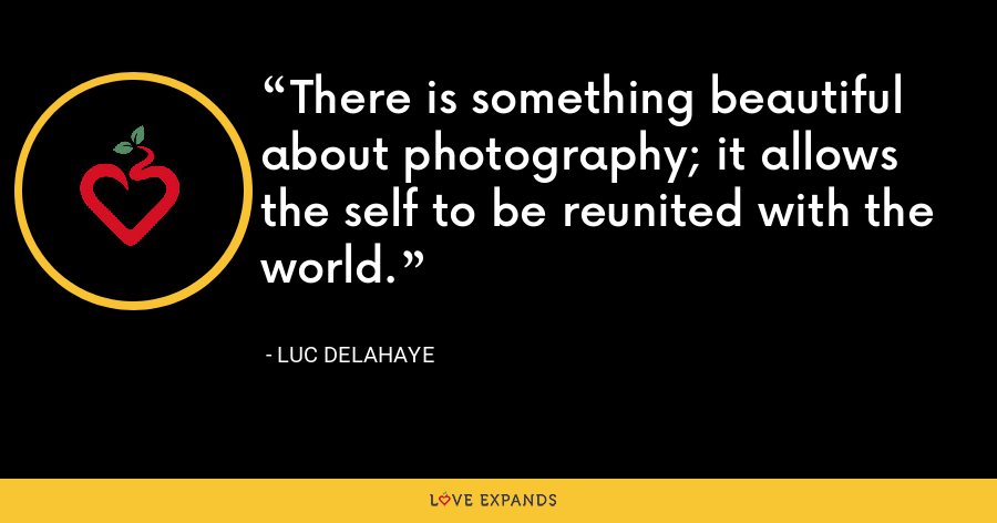There is something beautiful about photography; it allows the self to be reunited with the world. - Luc Delahaye