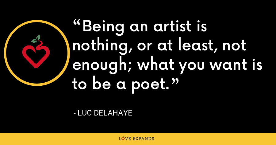 Being an artist is nothing, or at least, not enough; what you want is to be a poet. - Luc Delahaye
