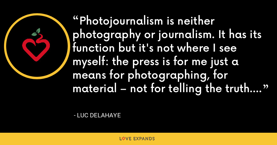 Photojournalism is neither photography or journalism. It has its function but it's not where I see myself: the press is for me just a means for photographing, for material – not for telling the truth. - Luc Delahaye