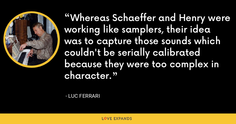 Whereas Schaeffer and Henry were working like samplers, their idea was to capture those sounds which couldn't be serially calibrated because they were too complex in character. - Luc Ferrari