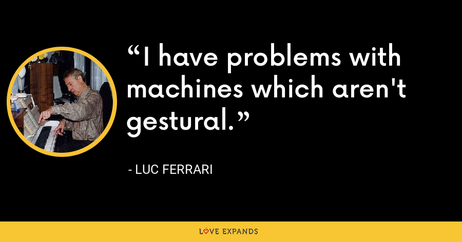 I have problems with machines which aren't gestural. - Luc Ferrari