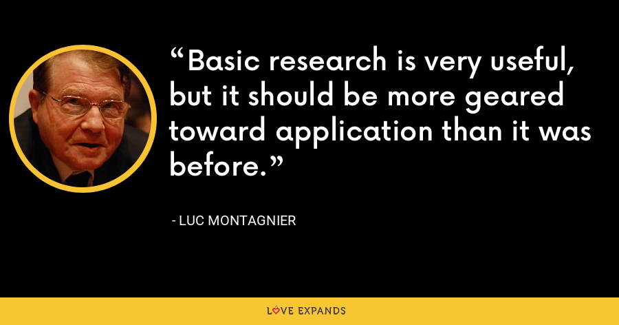 Basic research is very useful, but it should be more geared toward application than it was before. - Luc Montagnier