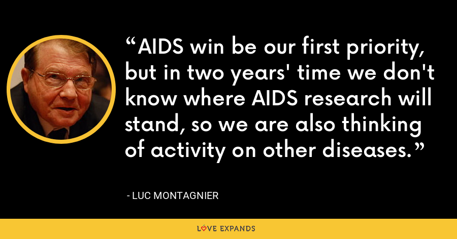AIDS win be our first priority, but in two years' time we don't know where AIDS research will stand, so we are also thinking of activity on other diseases. - Luc Montagnier