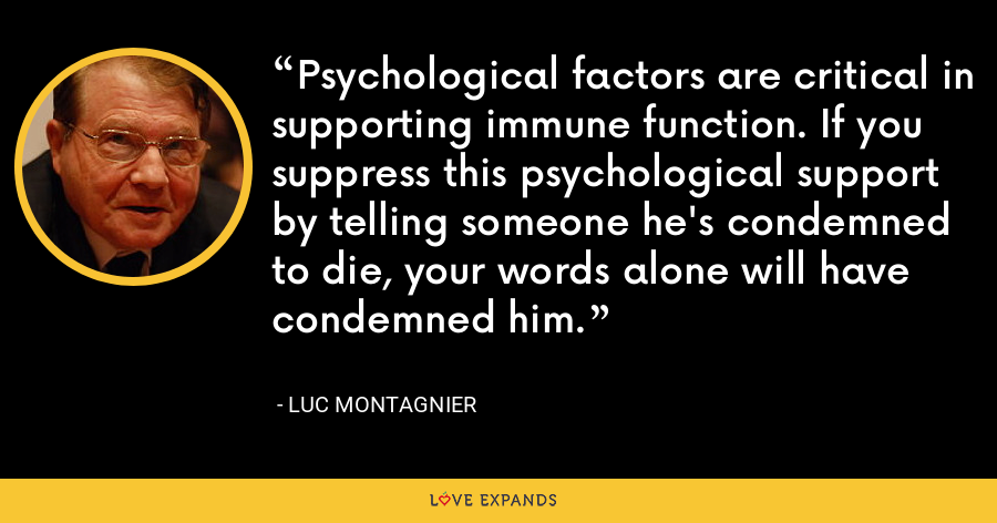 Psychological factors are critical in supporting immune function. If you suppress this psychological support by telling someone he's condemned to die, your words alone will have condemned him. - Luc Montagnier