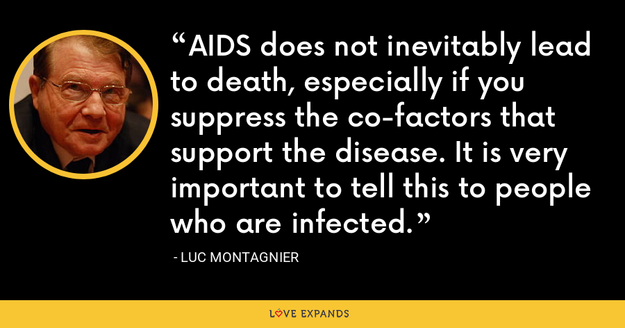 AIDS does not inevitably lead to death, especially if you suppress the co-factors that support the disease. It is very important to tell this to people who are infected. - Luc Montagnier