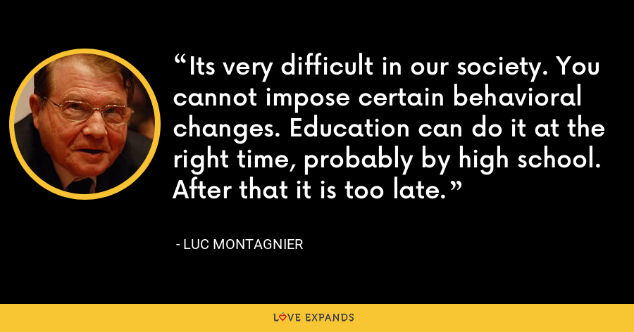 Its very difficult in our society. You cannot impose certain behavioral changes. Education can do it at the right time, probably by high school. After that it is too late. - Luc Montagnier