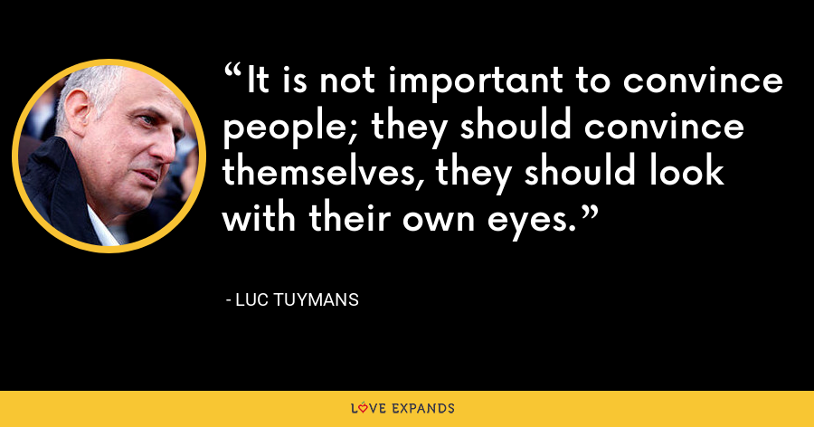 It is not important to convince people; they should convince themselves, they should look with their own eyes. - Luc Tuymans