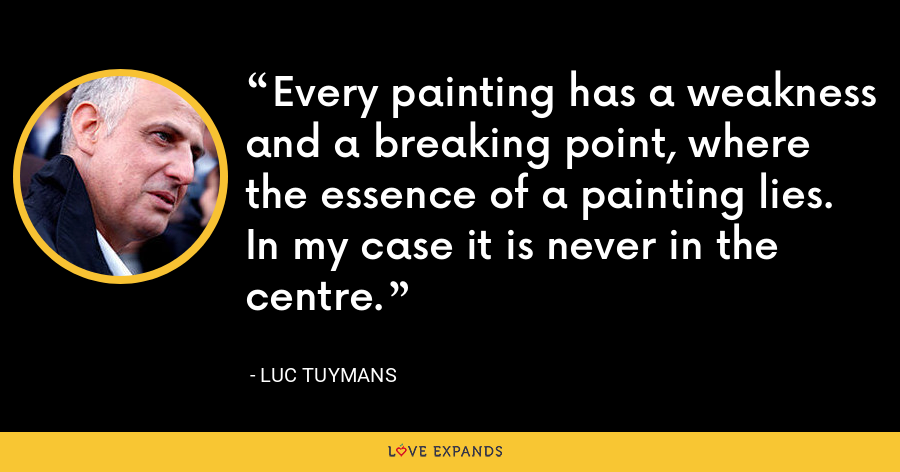 Every painting has a weakness and a breaking point, where the essence of a painting lies. In my case it is never in the centre. - Luc Tuymans
