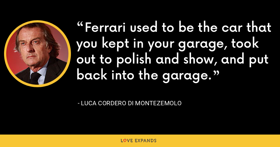 Ferrari used to be the car that you kept in your garage, took out to polish and show, and put back into the garage. - Luca Cordero di Montezemolo