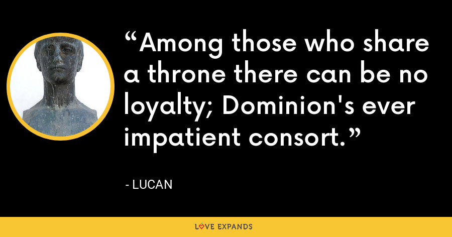 Among those who share a throne there can be no loyalty; Dominion's ever impatient consort. - Lucan