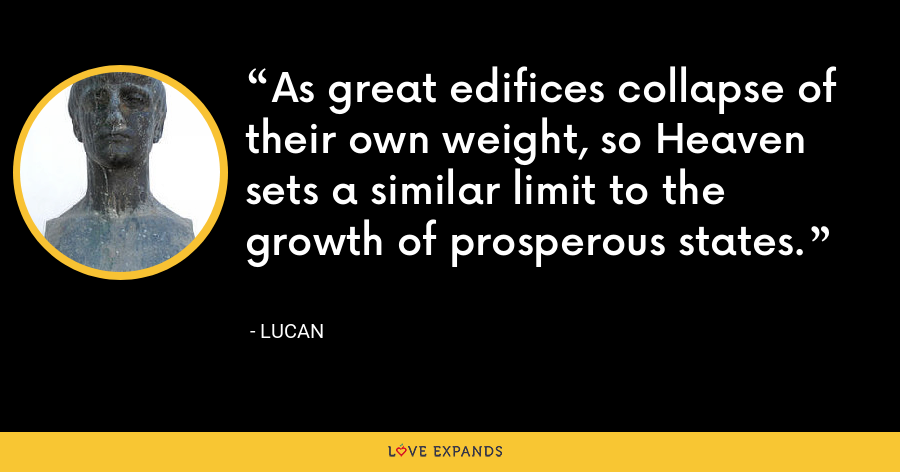 As great edifices collapse of their own weight, so Heaven sets a similar limit to the growth of prosperous states. - Lucan