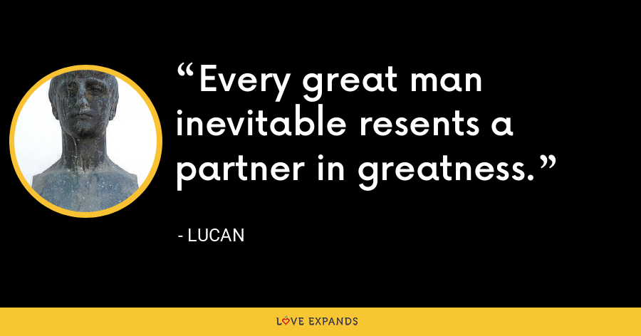 Every great man inevitable resents a partner in greatness. - Lucan