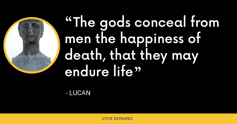 The gods conceal from men the happiness of death, that they may endure life - Lucan