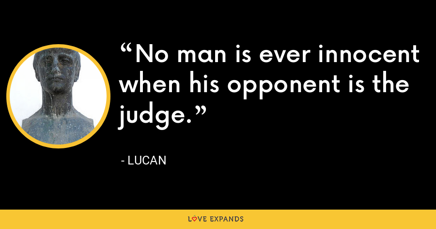 No man is ever innocent when his opponent is the judge. - Lucan