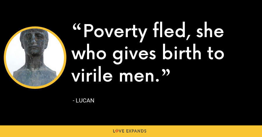 Poverty fled, she who gives birth to virile men. - Lucan