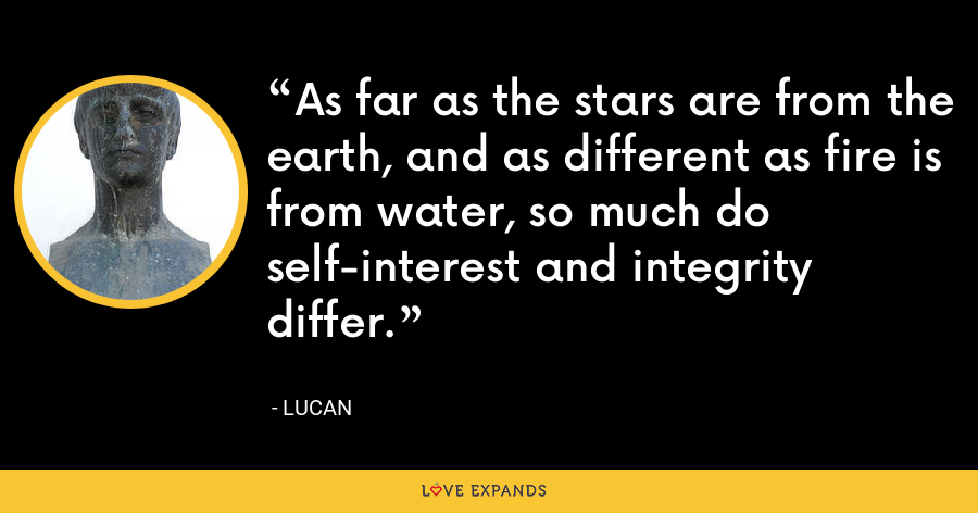 As far as the stars are from the earth, and as different as fire is from water, so much do self-interest and integrity differ. - Lucan