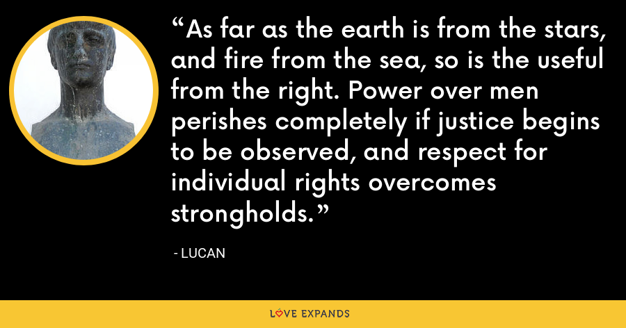 As far as the earth is from the stars, and fire from the sea, so is the useful from the right. Power over men perishes completely if justice begins to be observed, and respect for individual rights overcomes strongholds. - Lucan