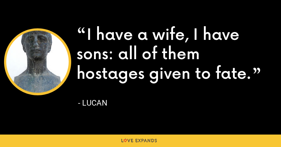 I have a wife, I have sons: all of them hostages given to fate. - Lucan