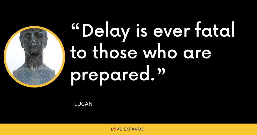 Delay is ever fatal to those who are prepared. - Lucan