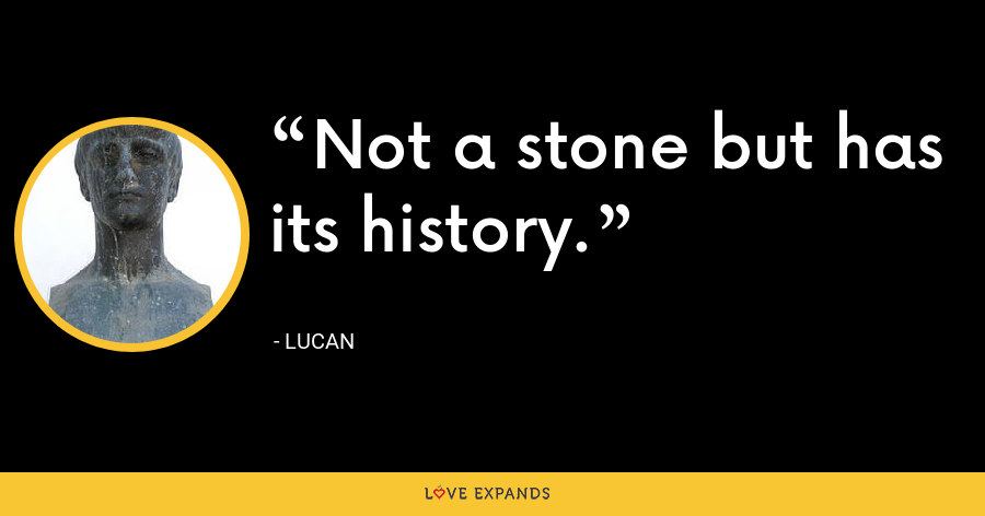 Not a stone but has its history. - Lucan