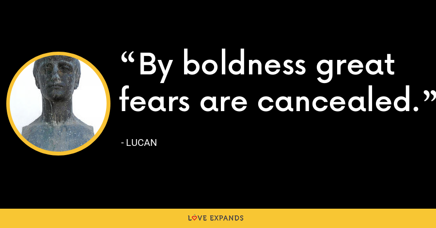By boldness great fears are cancealed. - Lucan