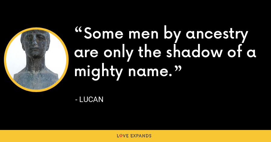 Some men by ancestry are only the shadow of a mighty name. - Lucan